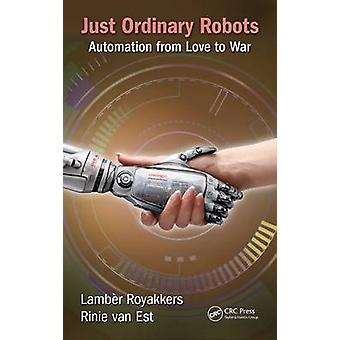 Just Ordinary Robots - Automation from Love to War by Lamber Royakkers