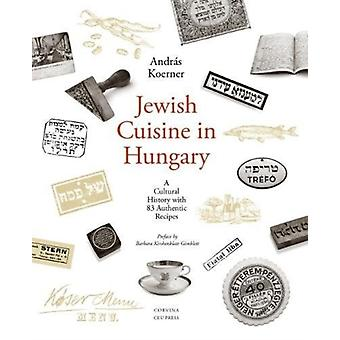 Jewish Cuisine in Hungary  A Cultural History with 83 Authentic Recipes by Andras Koerner