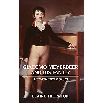 Giacomo Meyerbeer and his Family  Between Two Worlds by Elaine Thornton