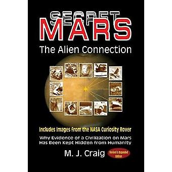 Secret Mars  the Alien Connection Why Evidence of a Civilization on Mars Has Been Kept Hidden from Humanity Includes Images Form the NASA Curiosity  Includes Images from the NASA Curiosity Rover