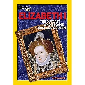 Elizabeth i hylkiö, joka tuli Englannin kuningatar (National Geographic maailman historian elämäkerrat)