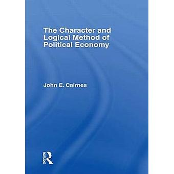 The Character and Logical Method of Political Economy by Cairnes & John E.