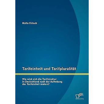 Tarifeinheit und Tarifpluralitt Wie wird sich die Tarifstruktur in Deutschland  nach der Aufhebung der Tarifeinheit ndern by Fritsch & Malte