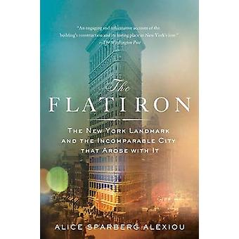 The Flatiron - The New York Landmark and the Incomparable City That Ar