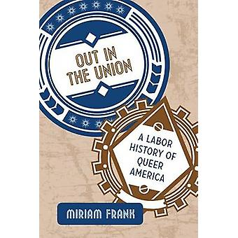 Out in the Union - A Labor History of Queer America by Miriam Frank -