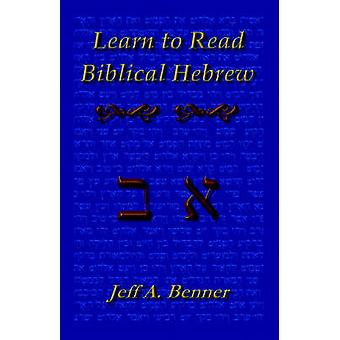 Learn Biblical Hebrew A Guide to Learning the Hebrew Alphabet Vocabulary and Sentence Structure of the Hebrew Bible by Benner & Jeff A.