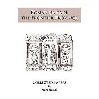 Roman Britain the Frontier Province. Collected Papers by Hassall & Mark