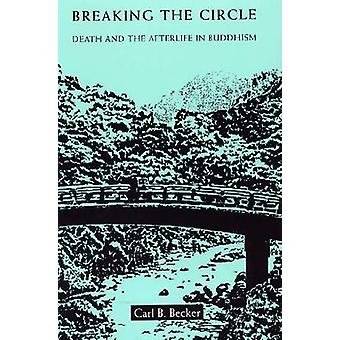Breaking the Circle - Death and the Afterlife in Buddhism by Carl B. B