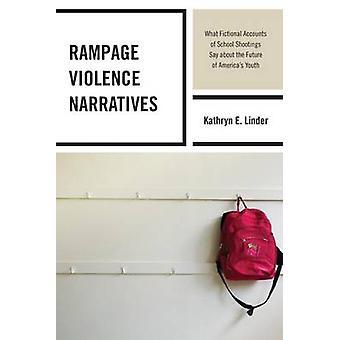 Rampage Violence Berättelser Vad fiktiva berättelser om skolskjutningar säger om framtiden för Amerikas ungdom av Kathryn E Linder