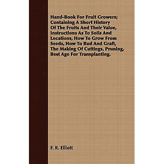 HandBook For Fruit Growers Containing A Short History Of The Fruits And Their Value Instructions As To Soils And Locations How To Grow From Seeds How To Bud And Graft The Making Of Cuttings Pru by Elliott & F. R.