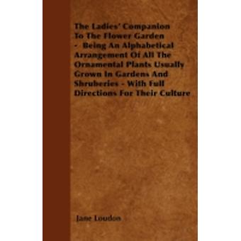 The Ladies Companion To The Flower Garden   Being An Alphabetical Arrangement Of All The Ornamental Plants Usually Grown In Gardens And Shruberies  With Full Directions For Their Culture by Loudon & Jane