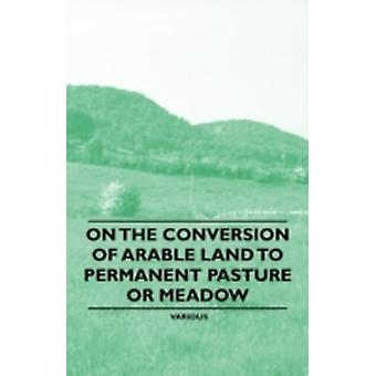 On the Conversion of Arable Land to Permanent Pasture or Meadow by & Various
