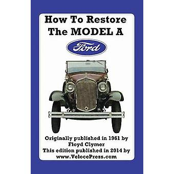 HOW TO RESTORE THE MODEL A FORD by Clymer & Floyd