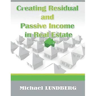 Creating Residual and Passive Income in Real Estate by Lundberg & Michael