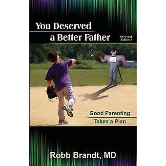 You Deserved a Better Father 2nd Ed Good Parenting Takes a Plan by Brandt & Robb