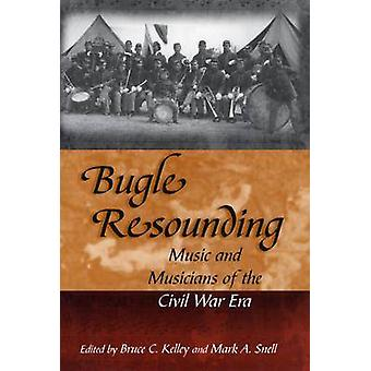 Bugle Resounding - Music and Musicians of the Civil War Era by Bruce C