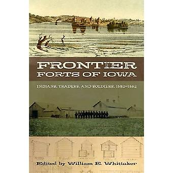 Frontier Forts of Iowa - Indians - Traders - and Soldiers - 1682-1862
