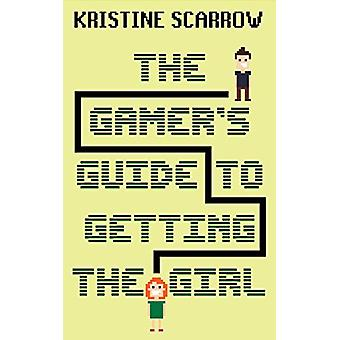 The Gamer's Guide to Getting the Girl by Kristine Scarrow - 978145974