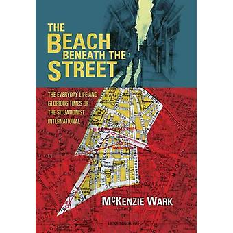 The Beach Beneath the Street The Everyday Life and Glorious Times of the Situationist International