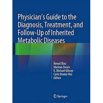 Physicians Guide to the Diagnosis Treatment and FollowUp of Inherited Metabolic Diseases by Edited by Nenad Blau & Edited by Marinus Duran & Edited by K Michael Gibson & Edited by Carlo Dionisi Vici