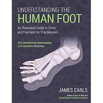 Understanding the Human Foot  An Illustrated Guide to Form and Function for Practitioners by James Earls