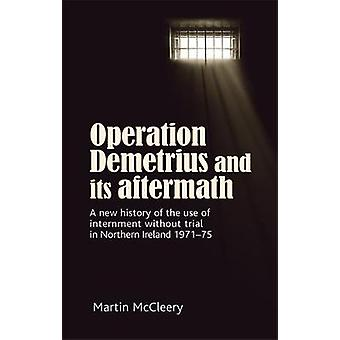 Operation Demetrius and its Aftermath  A New History of the Use of Internment without Trial in Northern Ireland 197175 by Martin J McCleery