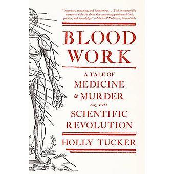Blood Work - A Tale of Medicine and Murder in the Scientific Revolutio