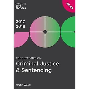 Core Statutes on Criminal Justice & Sentencing 2017-18 by Martin Wasi