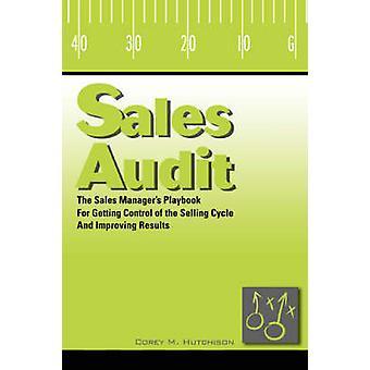 Sales AuditThe Sales Manager Textbuch für, die Kontrolle über den Verkauf von Zyklus und Verbesserung der Ergebnisse von Hutchison & Corey M