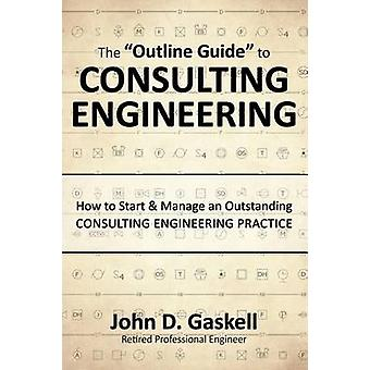 The Outline Guide to CONSULTING ENGINEERING How to Start  Manage an Outstanding CONSULTING ENGINEERING PRACTICE by Gaskell & John D.