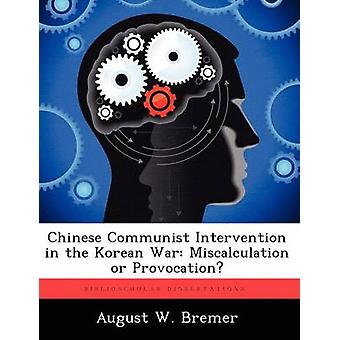Chinese Communist Intervention in the Korean War Miscalculation or Provocation by Bremer & August W.