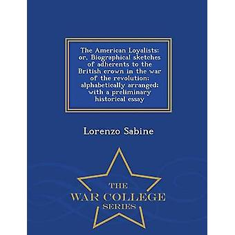 The American Loyalists or Biographical sketches of adherents to the British crown in the war of the revolution alphabetically arranged with a preliminary historical essay   War College Series by Sabine & Lorenzo