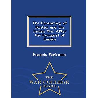 The Conspiracy of Pontiac and the Indian War After the Conquest of Canada  War College Series by Parkman & Francis