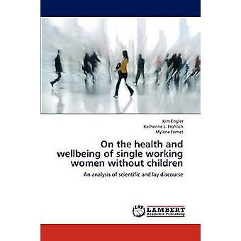 On the Health and Wellbeing of Single Working Women Without Children by Engler Kim