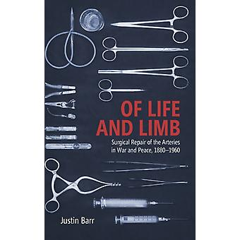 Of Life and Limb Surgical Repair of the Arteries in War and Peace 18801960 by Barr & Justin