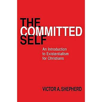 The Committed Self An Introduction to Existentialism for Christians by Shepherd & Victor A.