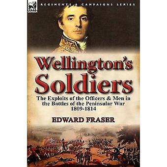 Wellingtons Soldiers the Exploits of the Officers Men in the Battles of the Peninsular War 18091814 von Fraser & Edward
