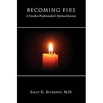 Becoming Fire A Freudian Psychoanalysts Spiritual Journey by Severino & M. D. Sally K.