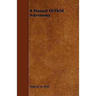 A Manual Of Field Astronomy by Holt & Andrew H.