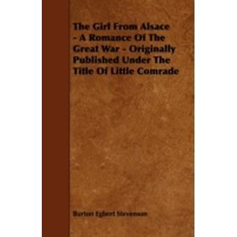 The Girl from Alsace  A Romance of the Great War  Originally Published Under the Title of Little Comrade by Stevenson & Burton Egbert