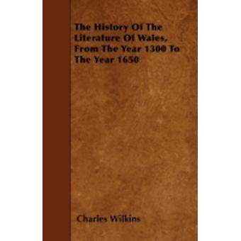 The History Of The Literature Of Wales From The Year 1300 To The Year 1650 by Wilkins & Charles