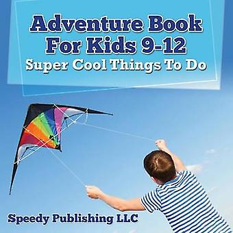 Adventure Book For Kids 912 Super Cool Things To Do by Publishing LLC & Speedy