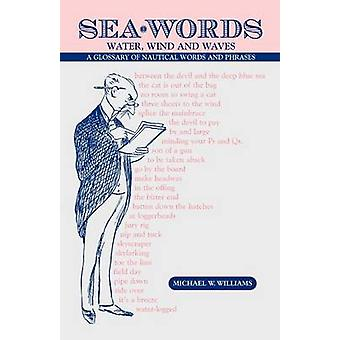 Sea Words. Water Wind and Waves a Glossary of Nautical Words and Phrases by Williams & Michael W.