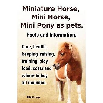 Miniature Horse Mini Horse Mini Pony as Pets. Facts and Information. Miniature Horses Care Health Keeping Raising Training Play Food Costs an by Lang & Elliott