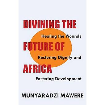 Divining the Future of Africa. Healing the Wounds Restoring Dignity and Fostering Development by Mawere & Munyaradzi