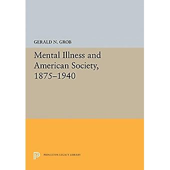 Mental Illness and American Society 18751940 by Gerald N Grob