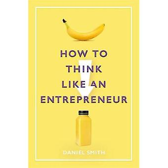 How to Think Like an Entrepreneur by Daniel Smith - 9781789292077 Book