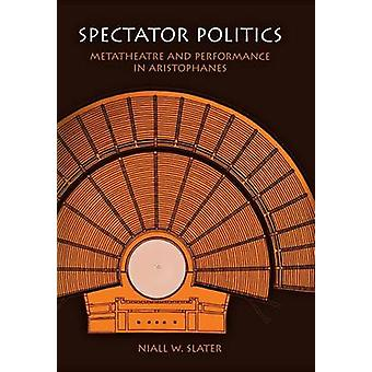 Spectator Politics - Metatheatre and Performance in Aristophanes by Ni