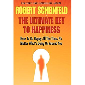 The Ultimate Key To Happiness by Robert A Scheinfeld - 9780983818304