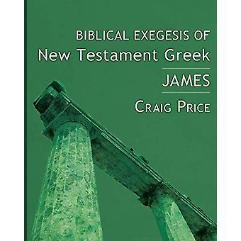 Biblical Exegesis of New Testament Greek - James by Craig Price - 9781